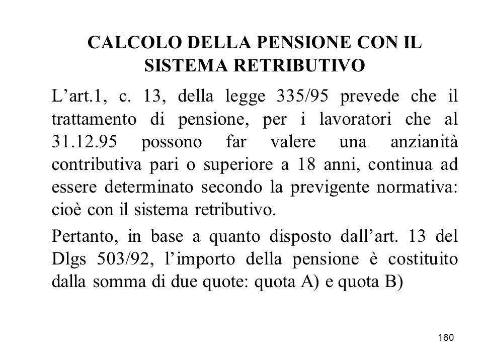 160 CALCOLO DELLA PENSIONE CON IL SISTEMA RETRIBUTIVO Lart.1, c. 13, della legge 335/95 prevede che il trattamento di pensione, per i lavoratori che a