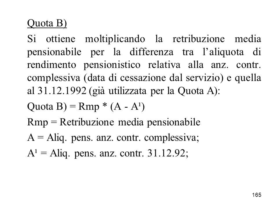 165 Quota B) Si ottiene moltiplicando la retribuzione media pensionabile per la differenza tra laliquota di rendimento pensionistico relativa alla anz