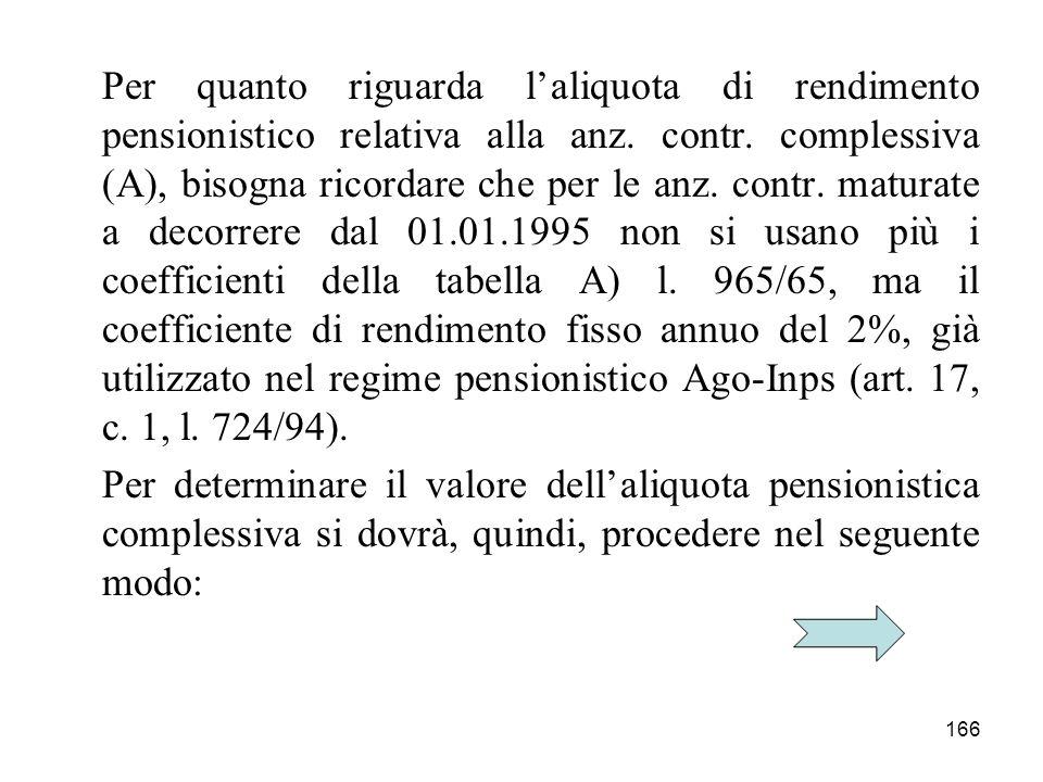 166 Per quanto riguarda laliquota di rendimento pensionistico relativa alla anz. contr. complessiva (A), bisogna ricordare che per le anz. contr. matu
