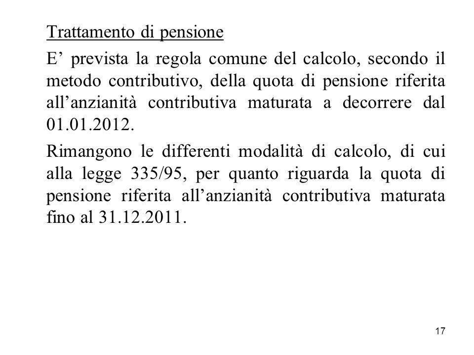 17 Trattamento di pensione E prevista la regola comune del calcolo, secondo il metodo contributivo, della quota di pensione riferita allanzianità cont