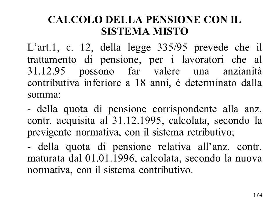 174 CALCOLO DELLA PENSIONE CON IL SISTEMA MISTO Lart.1, c. 12, della legge 335/95 prevede che il trattamento di pensione, per i lavoratori che al 31.1