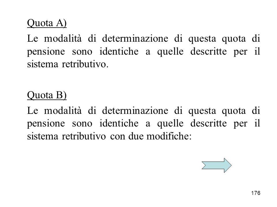 176 Quota A) Le modalità di determinazione di questa quota di pensione sono identiche a quelle descritte per il sistema retributivo. Quota B) Le modal