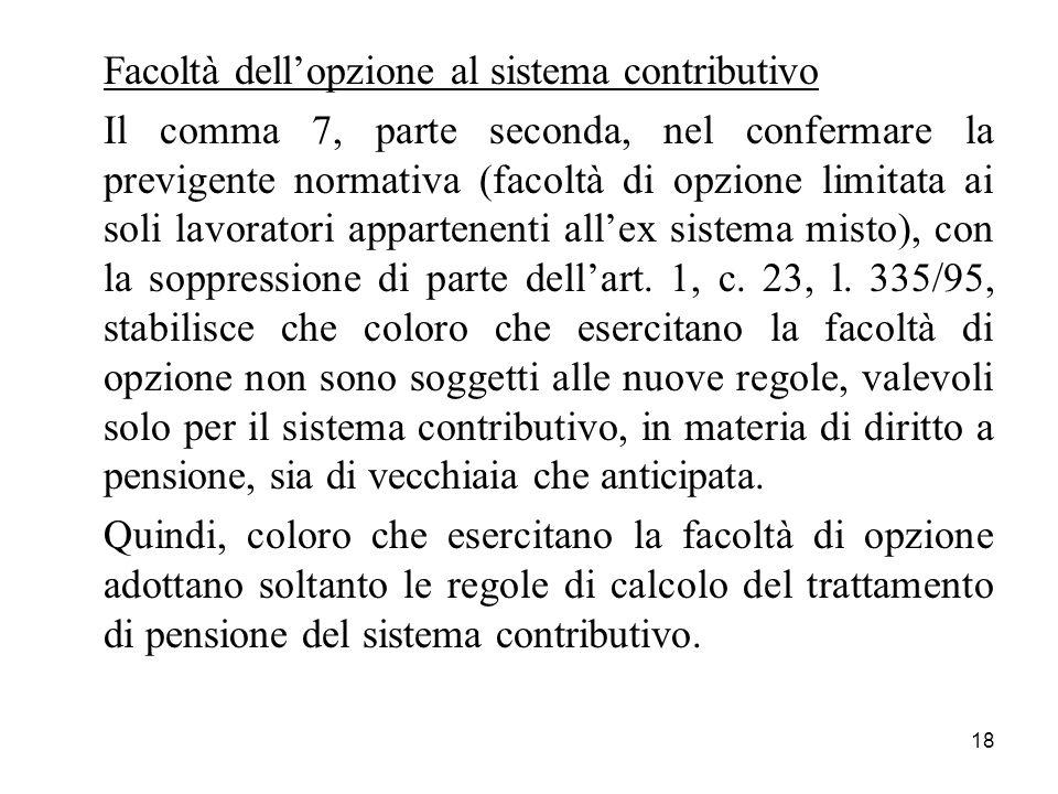 18 Facoltà dellopzione al sistema contributivo Il comma 7, parte seconda, nel confermare la previgente normativa (facoltà di opzione limitata ai soli