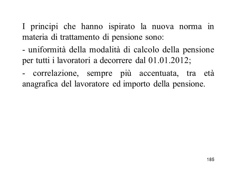185 I principi che hanno ispirato la nuova norma in materia di trattamento di pensione sono: - uniformità della modalità di calcolo della pensione per