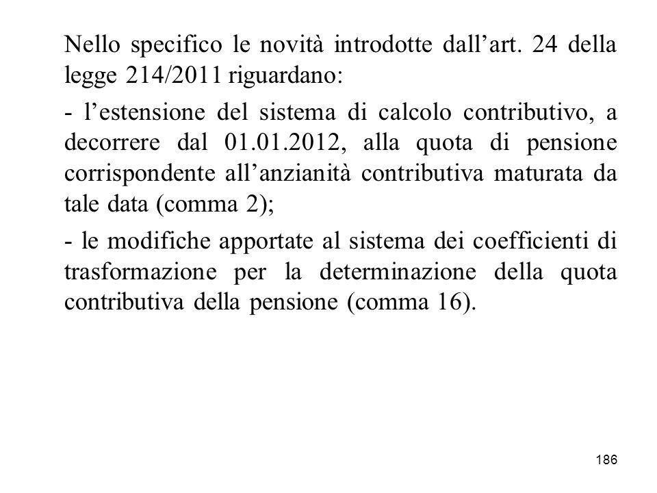 186 Nello specifico le novità introdotte dallart. 24 della legge 214/2011 riguardano: - lestensione del sistema di calcolo contributivo, a decorrere d