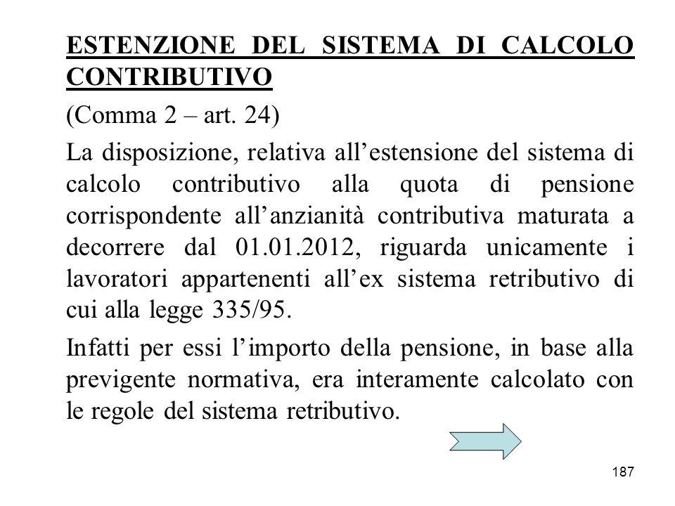187 ESTENZIONE DEL SISTEMA DI CALCOLO CONTRIBUTIVO (Comma 2 – art. 24) La disposizione, relativa allestensione del sistema di calcolo contributivo all