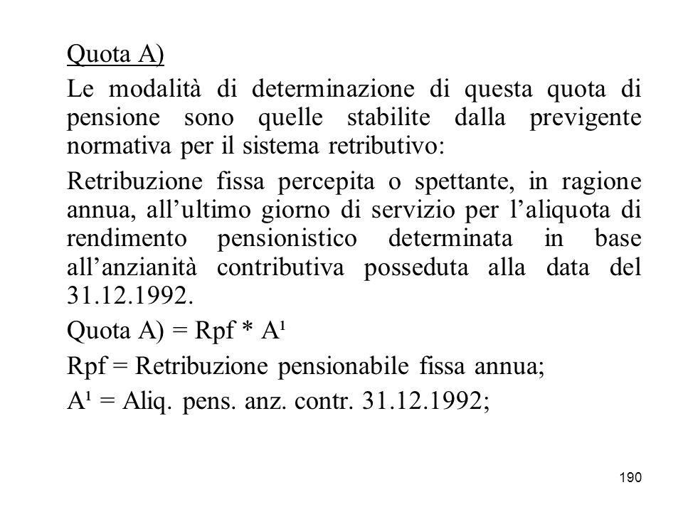 190 Quota A) Le modalità di determinazione di questa quota di pensione sono quelle stabilite dalla previgente normativa per il sistema retributivo: Re