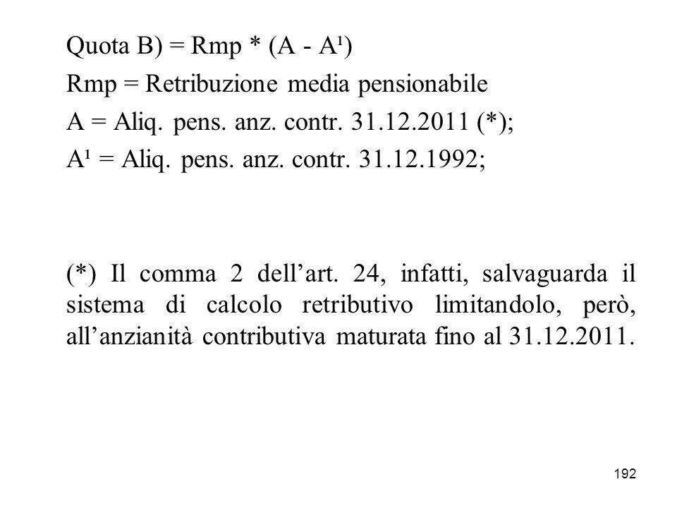 192 Quota B) = Rmp * (A - A¹) Rmp = Retribuzione media pensionabile A = Aliq. pens. anz. contr. 31.12.2011 (*); A¹ = Aliq. pens. anz. contr. 31.12.199
