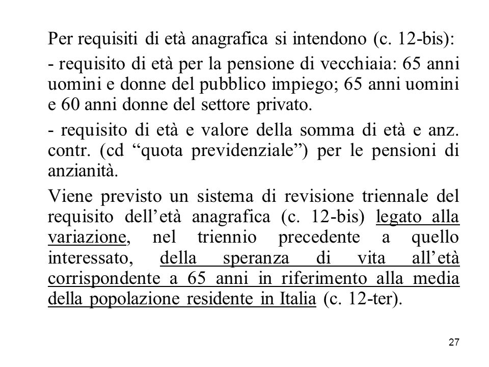 27 Per requisiti di età anagrafica si intendono (c. 12-bis): - requisito di età per la pensione di vecchiaia: 65 anni uomini e donne del pubblico impi