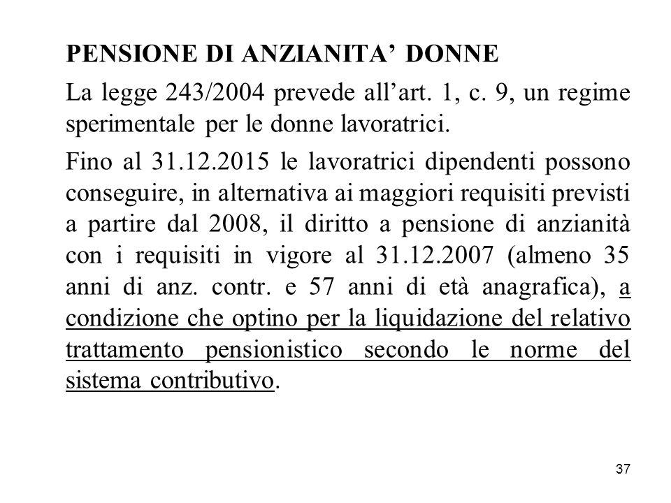 37 PENSIONE DI ANZIANITA DONNE La legge 243/2004 prevede allart. 1, c. 9, un regime sperimentale per le donne lavoratrici. Fino al 31.12.2015 le lavor