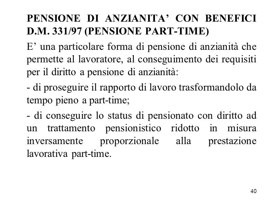 40 PENSIONE DI ANZIANITA CON BENEFICI D.M. 331/97 (PENSIONE PART-TIME) E una particolare forma di pensione di anzianità che permette al lavoratore, al
