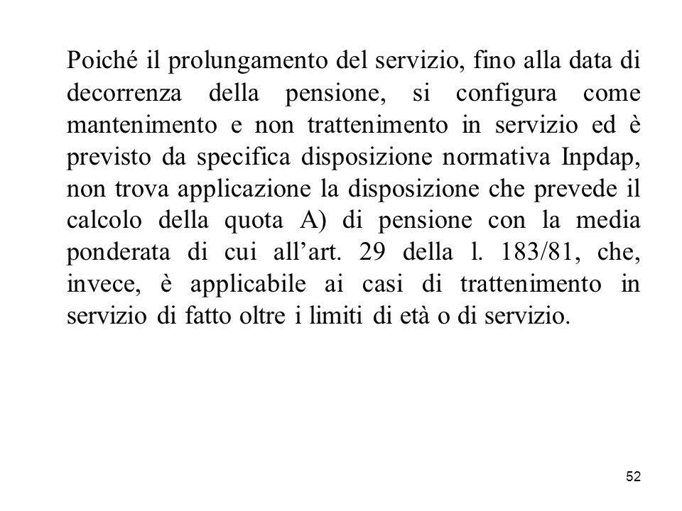 52 Poiché il prolungamento del servizio, fino alla data di decorrenza della pensione, si configura come mantenimento e non trattenimento in servizio e