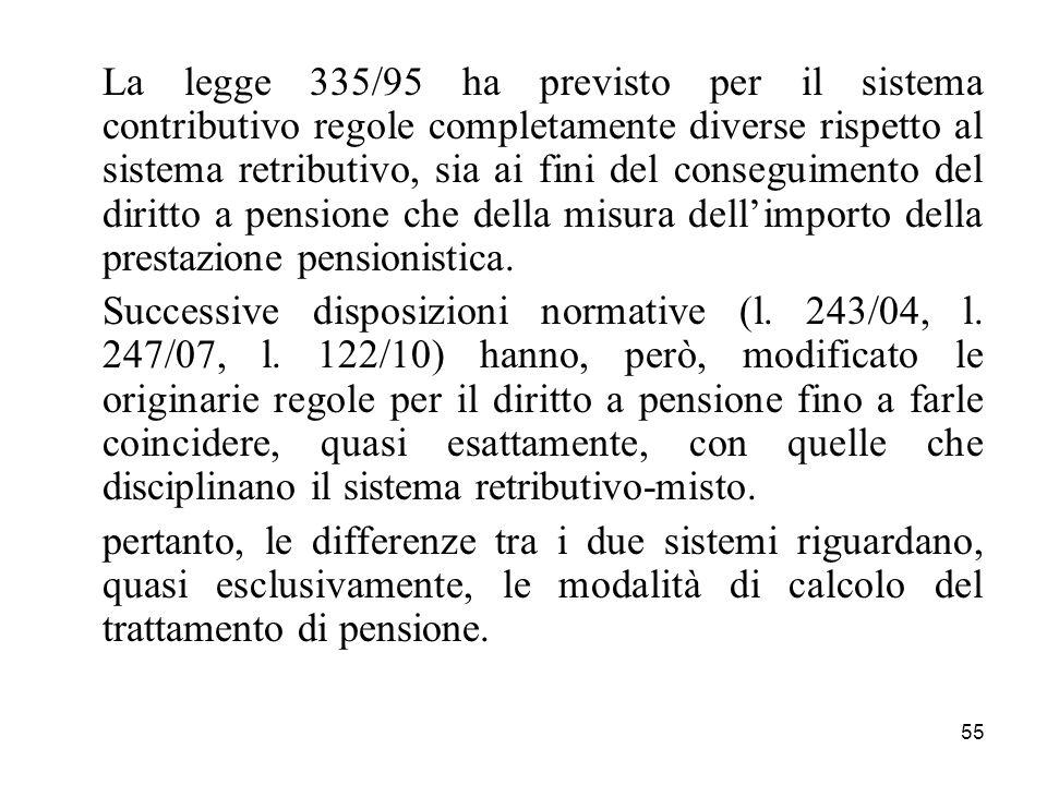 55 La legge 335/95 ha previsto per il sistema contributivo regole completamente diverse rispetto al sistema retributivo, sia ai fini del conseguimento