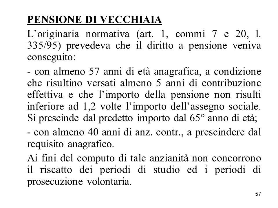 57 PENSIONE DI VECCHIAIA Loriginaria normativa (art. 1, commi 7 e 20, l. 335/95) prevedeva che il diritto a pensione veniva conseguito: - con almeno 5