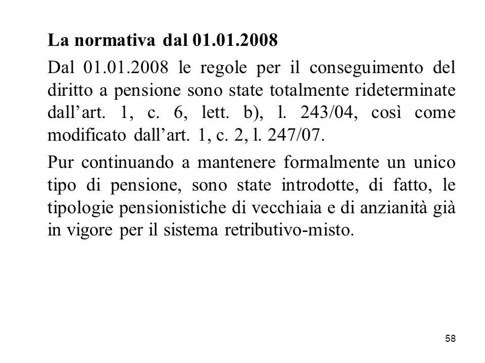 58 La normativa dal 01.01.2008 Dal 01.01.2008 le regole per il conseguimento del diritto a pensione sono state totalmente rideterminate dallart. 1, c.