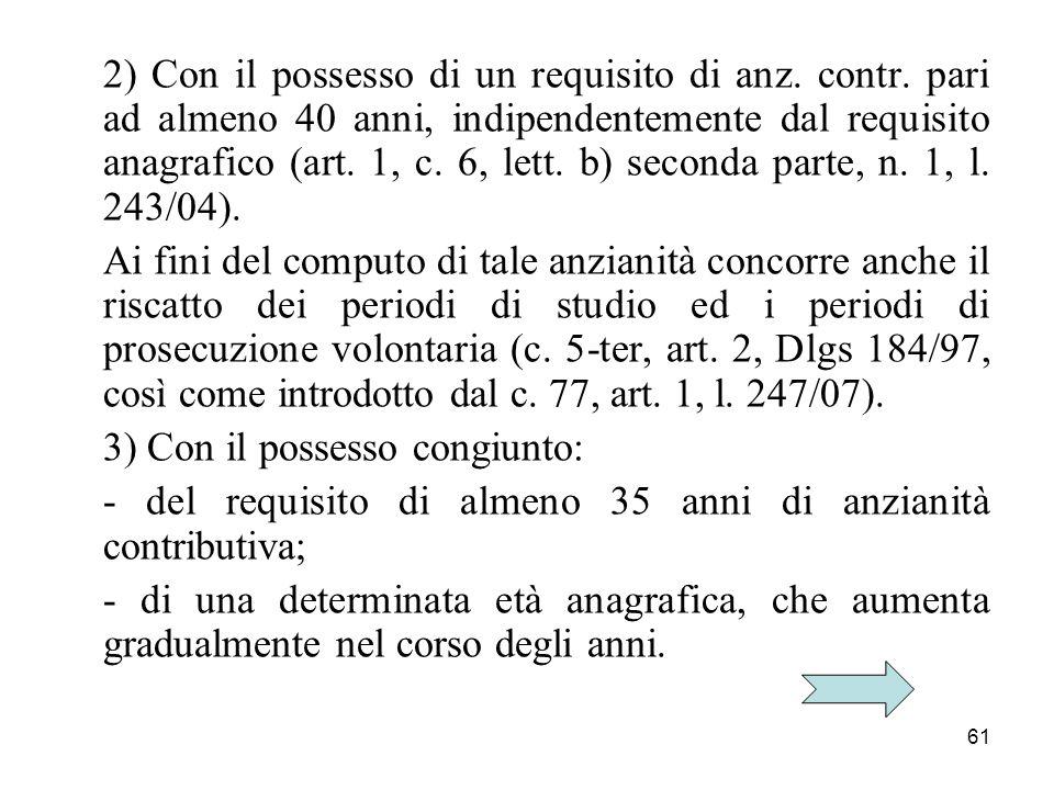 61 2) Con il possesso di un requisito di anz. contr. pari ad almeno 40 anni, indipendentemente dal requisito anagrafico (art. 1, c. 6, lett. b) second