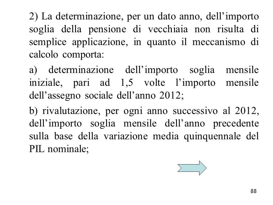 88 2) La determinazione, per un dato anno, dellimporto soglia della pensione di vecchiaia non risulta di semplice applicazione, in quanto il meccanism