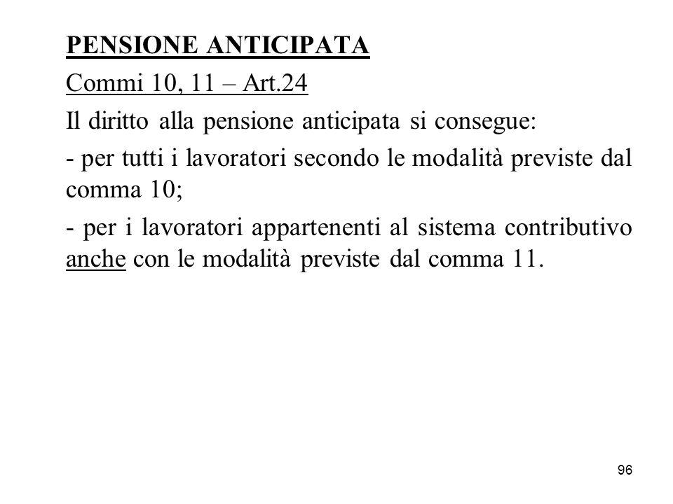 96 PENSIONE ANTICIPATA Commi 10, 11 – Art.24 Il diritto alla pensione anticipata si consegue: - per tutti i lavoratori secondo le modalità previste da