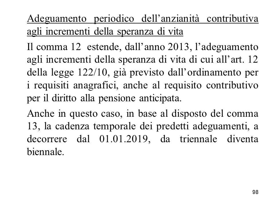98 Adeguamento periodico dellanzianità contributiva agli incrementi della speranza di vita Il comma 12 estende, dallanno 2013, ladeguamento agli incre