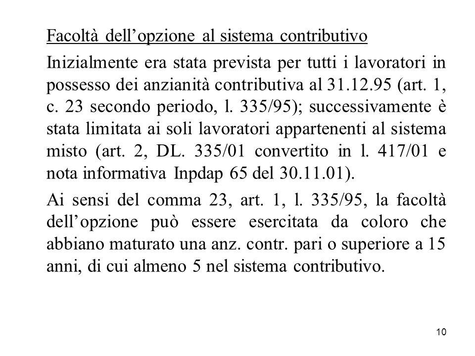 10 Facoltà dellopzione al sistema contributivo Inizialmente era stata prevista per tutti i lavoratori in possesso dei anzianità contributiva al 31.12.95 (art.