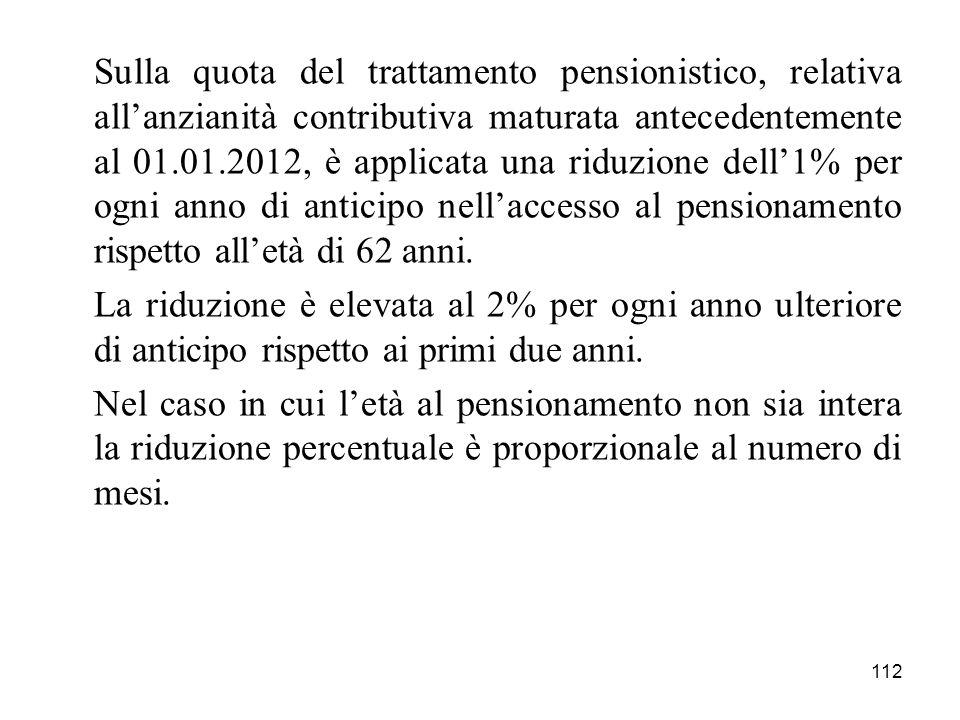 112 Sulla quota del trattamento pensionistico, relativa allanzianità contributiva maturata antecedentemente al 01.01.2012, è applicata una riduzione dell1% per ogni anno di anticipo nellaccesso al pensionamento rispetto alletà di 62 anni.