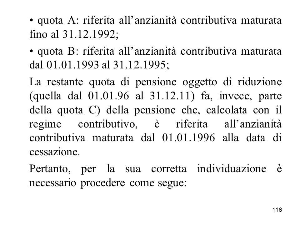 116 quota A: riferita allanzianità contributiva maturata fino al 31.12.1992; quota B: riferita allanzianità contributiva maturata dal 01.01.1993 al 31.12.1995; La restante quota di pensione oggetto di riduzione (quella dal 01.01.96 al 31.12.11) fa, invece, parte della quota C) della pensione che, calcolata con il regime contributivo, è riferita allanzianità contributiva maturata dal 01.01.1996 alla data di cessazione.