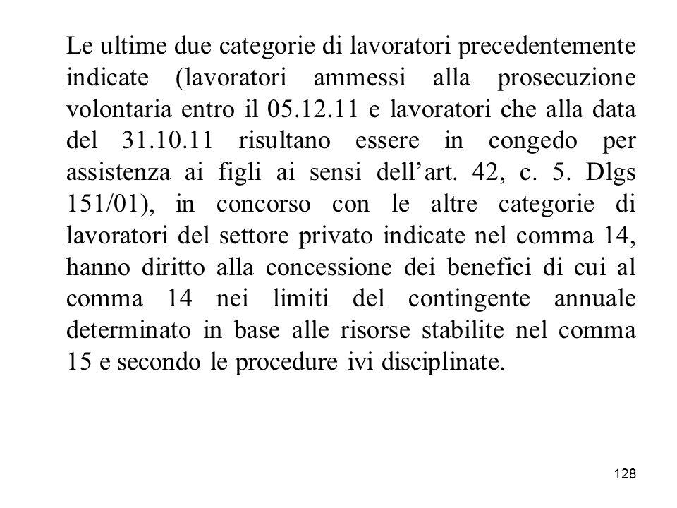 128 Le ultime due categorie di lavoratori precedentemente indicate (lavoratori ammessi alla prosecuzione volontaria entro il 05.12.11 e lavoratori che alla data del 31.10.11 risultano essere in congedo per assistenza ai figli ai sensi dellart.