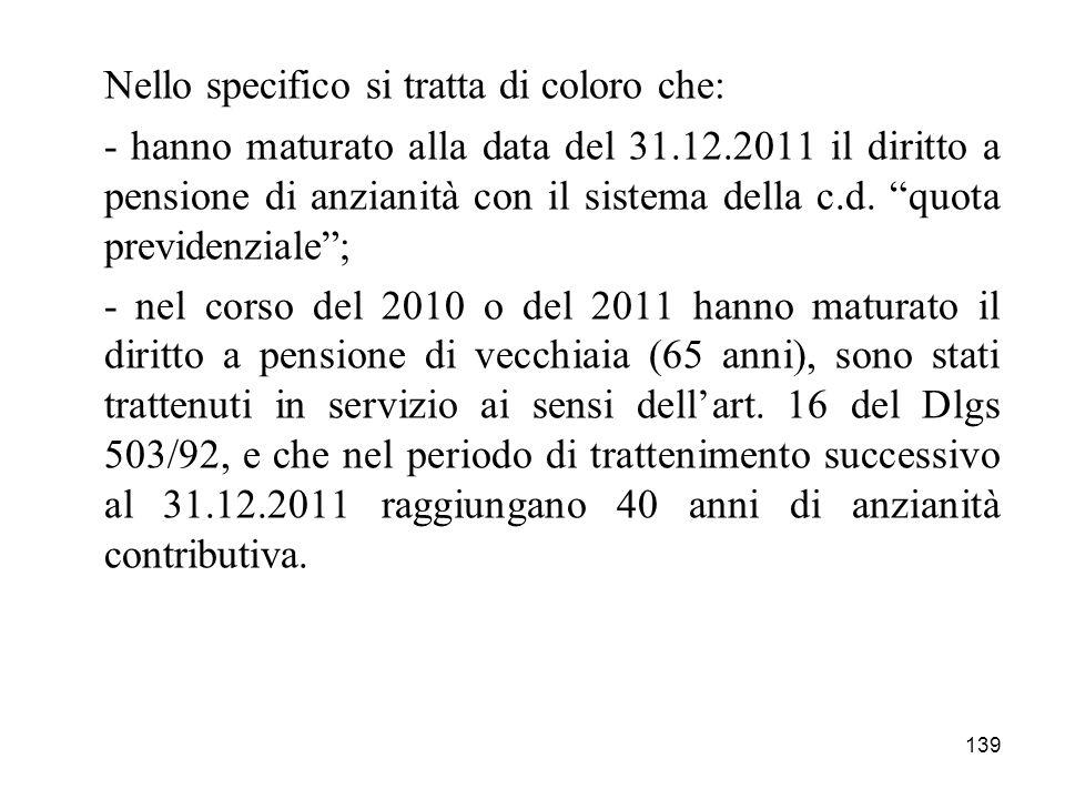 139 Nello specifico si tratta di coloro che: - hanno maturato alla data del 31.12.2011 il diritto a pensione di anzianità con il sistema della c.d.