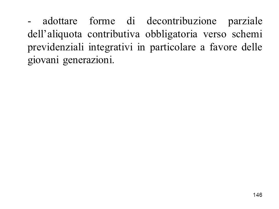 146 - adottare forme di decontribuzione parziale dellaliquota contributiva obbligatoria verso schemi previdenziali integrativi in particolare a favore delle giovani generazioni.