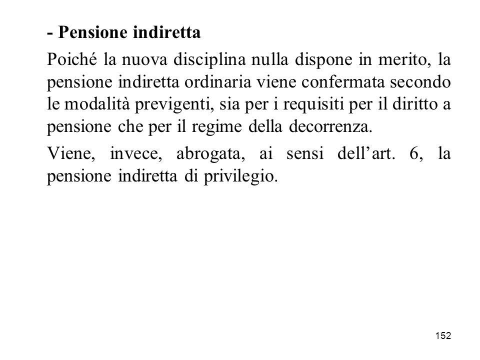 152 - Pensione indiretta Poiché la nuova disciplina nulla dispone in merito, la pensione indiretta ordinaria viene confermata secondo le modalità previgenti, sia per i requisiti per il diritto a pensione che per il regime della decorrenza.