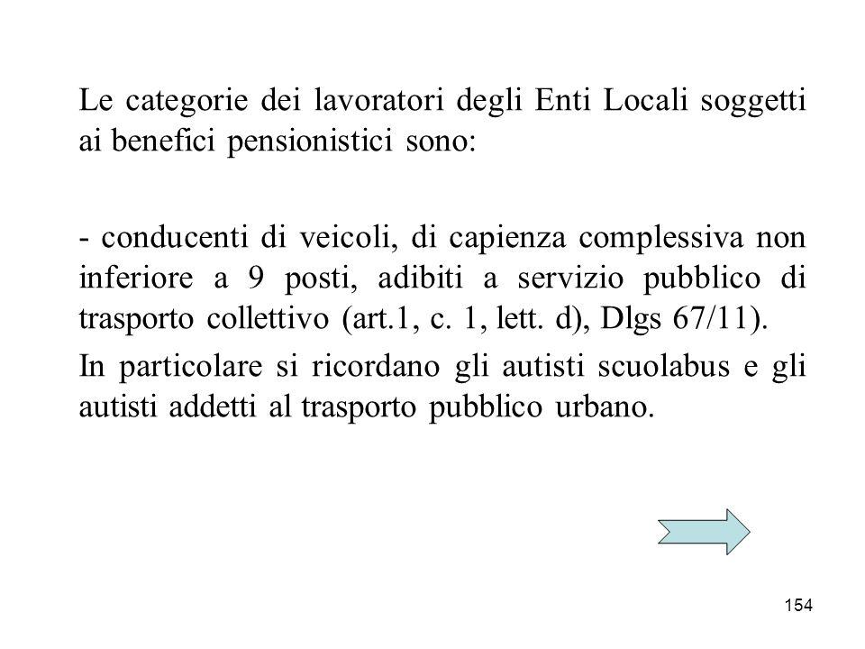 154 Le categorie dei lavoratori degli Enti Locali soggetti ai benefici pensionistici sono: - conducenti di veicoli, di capienza complessiva non inferiore a 9 posti, adibiti a servizio pubblico di trasporto collettivo (art.1, c.