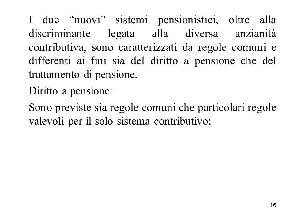16 I due nuovi sistemi pensionistici, oltre alla discriminante legata alla diversa anzianità contributiva, sono caratterizzati da regole comuni e differenti ai fini sia del diritto a pensione che del trattamento di pensione.