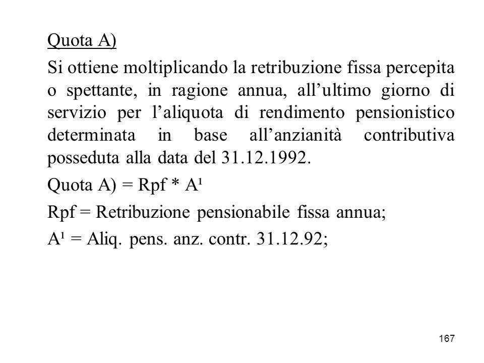 167 Quota A) Si ottiene moltiplicando la retribuzione fissa percepita o spettante, in ragione annua, allultimo giorno di servizio per laliquota di rendimento pensionistico determinata in base allanzianità contributiva posseduta alla data del 31.12.1992.