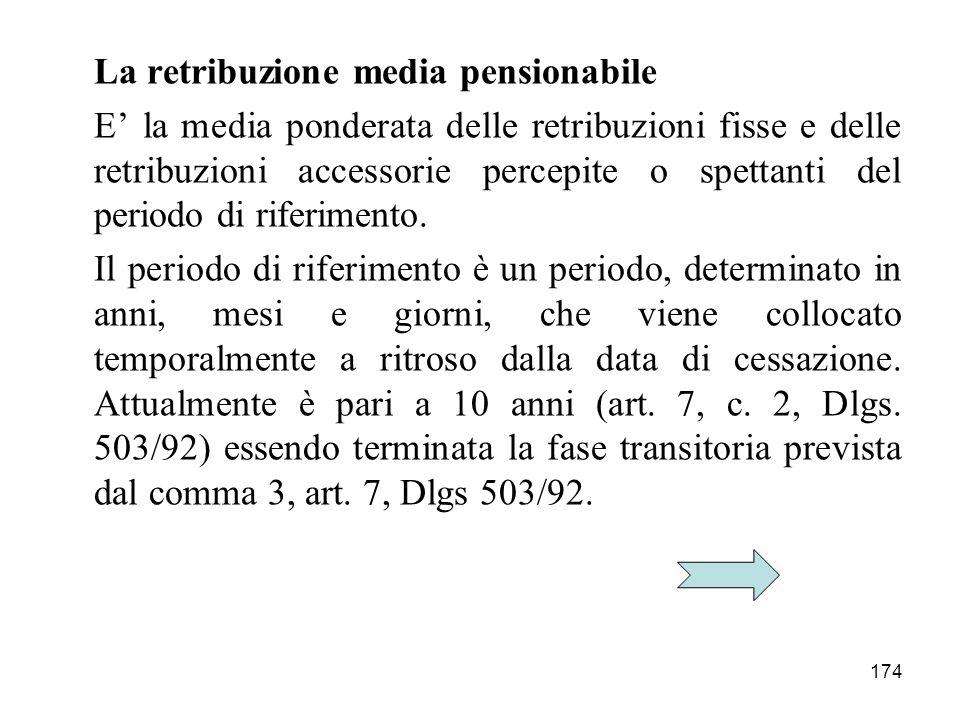 174 La retribuzione media pensionabile E la media ponderata delle retribuzioni fisse e delle retribuzioni accessorie percepite o spettanti del periodo di riferimento.