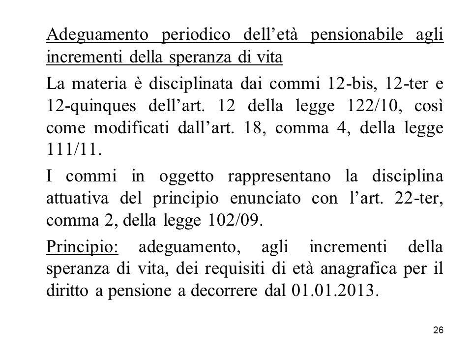 26 Adeguamento periodico delletà pensionabile agli incrementi della speranza di vita La materia è disciplinata dai commi 12-bis, 12-ter e 12-quinques dellart.
