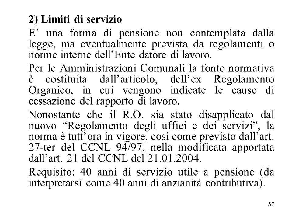 32 2) Limiti di servizio E una forma di pensione non contemplata dalla legge, ma eventualmente prevista da regolamenti o norme interne dellEnte datore di lavoro.
