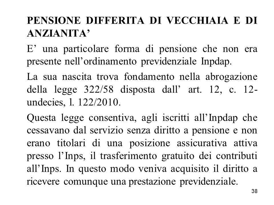 38 PENSIONE DIFFERITA DI VECCHIAIA E DI ANZIANITA E una particolare forma di pensione che non era presente nellordinamento previdenziale Inpdap.