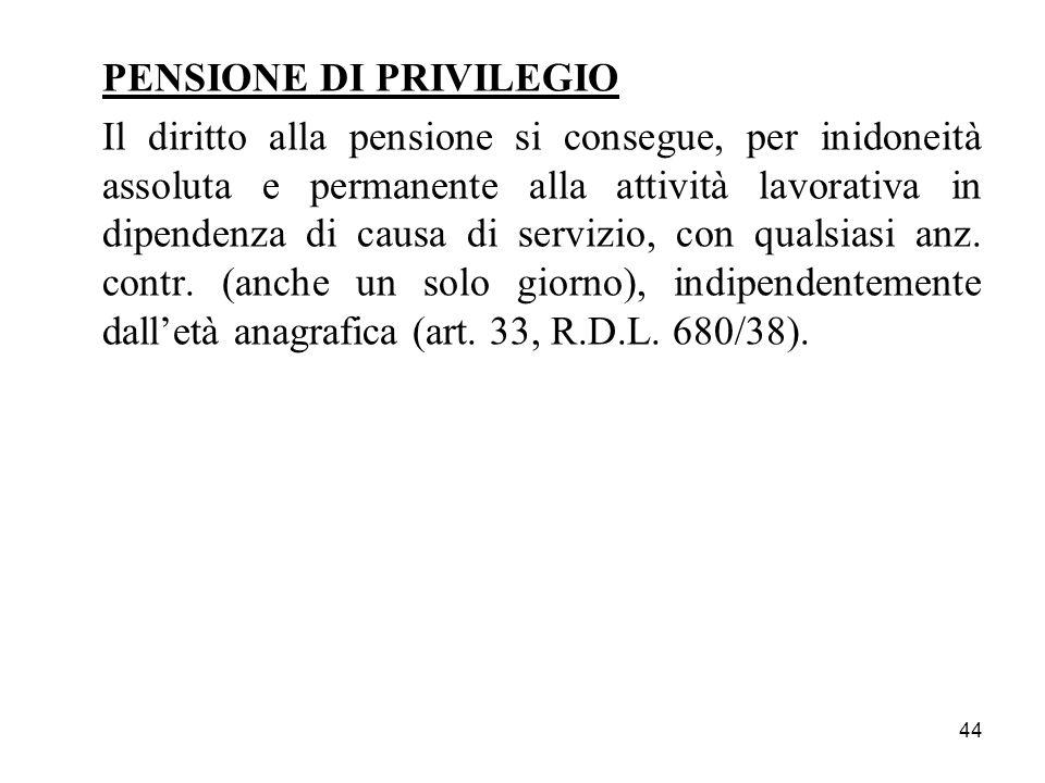 44 PENSIONE DI PRIVILEGIO Il diritto alla pensione si consegue, per inidoneità assoluta e permanente alla attività lavorativa in dipendenza di causa di servizio, con qualsiasi anz.
