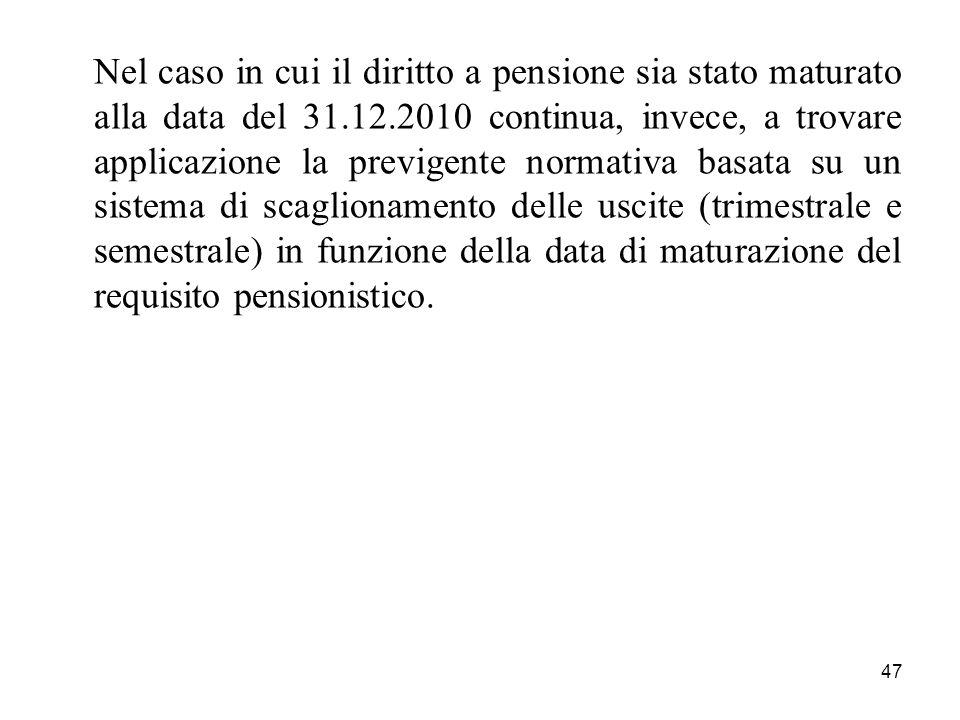 47 Nel caso in cui il diritto a pensione sia stato maturato alla data del 31.12.2010 continua, invece, a trovare applicazione la previgente normativa basata su un sistema di scaglionamento delle uscite (trimestrale e semestrale) in funzione della data di maturazione del requisito pensionistico.