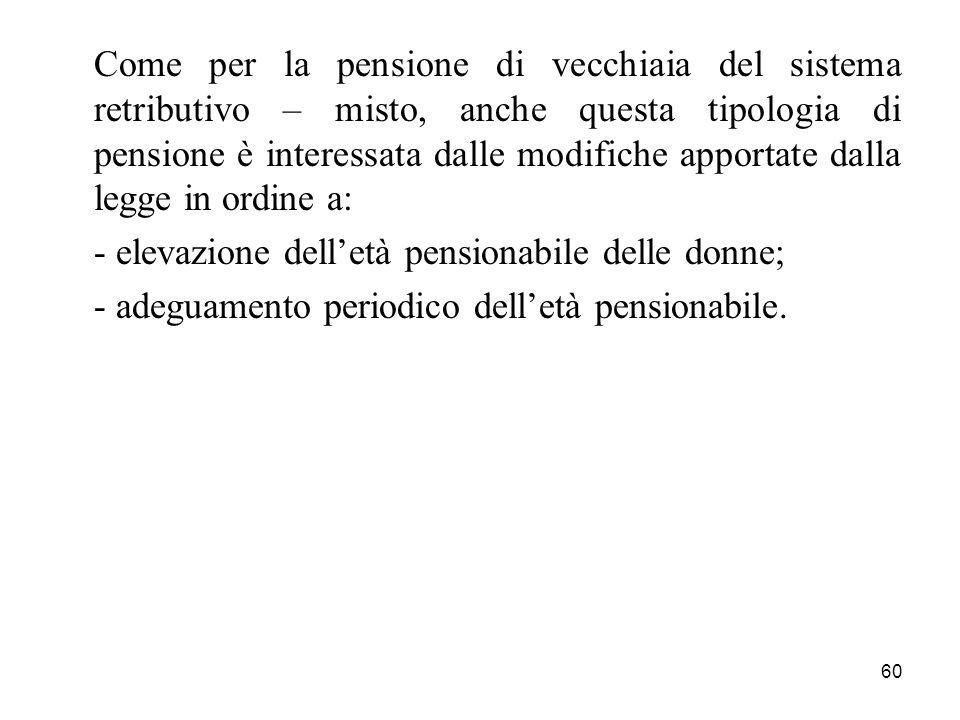 60 Come per la pensione di vecchiaia del sistema retributivo – misto, anche questa tipologia di pensione è interessata dalle modifiche apportate dalla legge in ordine a: - elevazione delletà pensionabile delle donne; - adeguamento periodico delletà pensionabile.