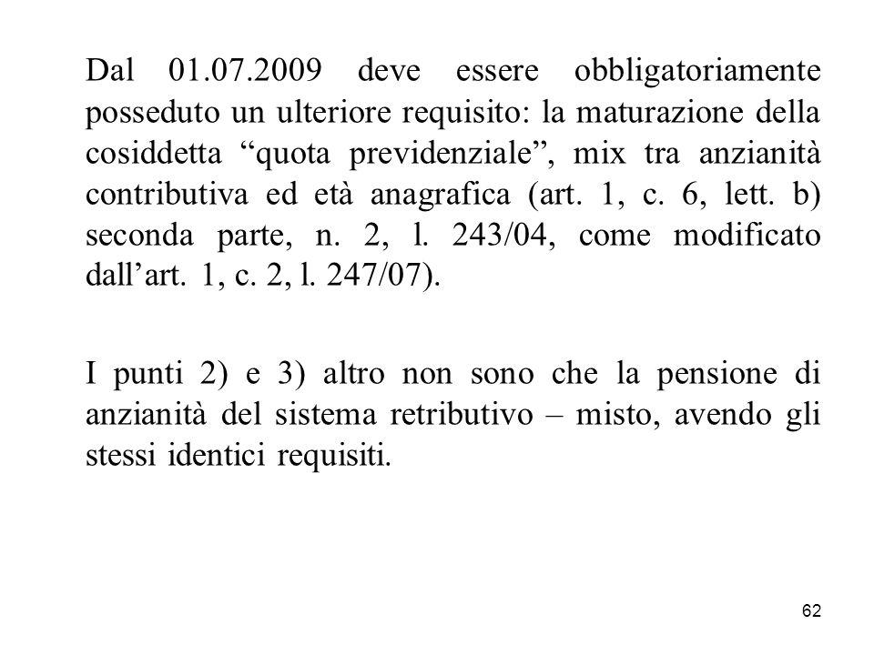 62 Dal 01.07.2009 deve essere obbligatoriamente posseduto un ulteriore requisito: la maturazione della cosiddetta quota previdenziale, mix tra anzianità contributiva ed età anagrafica (art.