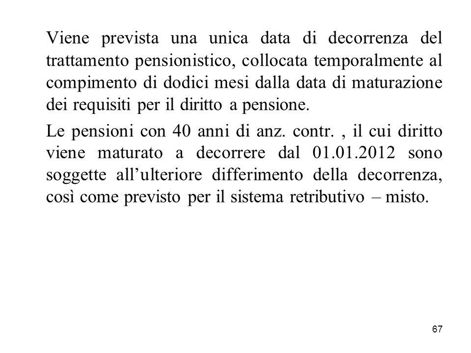 67 Viene prevista una unica data di decorrenza del trattamento pensionistico, collocata temporalmente al compimento di dodici mesi dalla data di maturazione dei requisiti per il diritto a pensione.