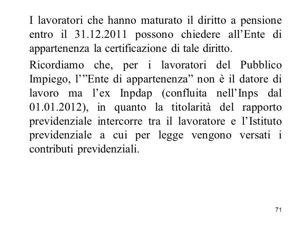 71 I lavoratori che hanno maturato il diritto a pensione entro il 31.12.2011 possono chiedere allEnte di appartenenza la certificazione di tale diritto.