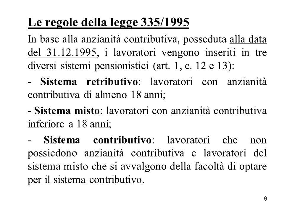 9 Le regole della legge 335/1995 In base alla anzianità contributiva, posseduta alla data del 31.12.1995, i lavoratori vengono inseriti in tre diversi sistemi pensionistici (art.