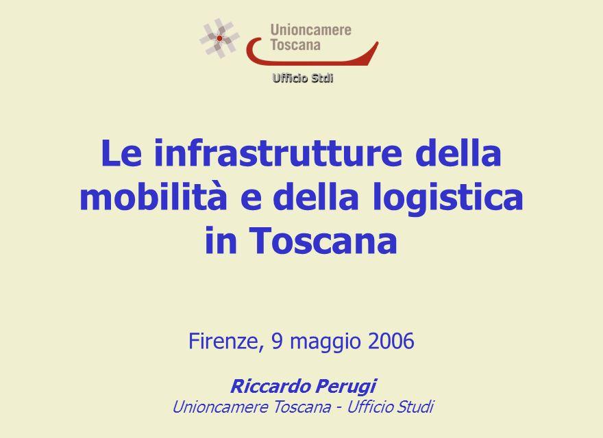 Ufficio Stdi Le infrastrutture della mobilità e della logistica in Toscana Firenze, 9 maggio 2006 Riccardo Perugi Unioncamere Toscana - Ufficio Studi