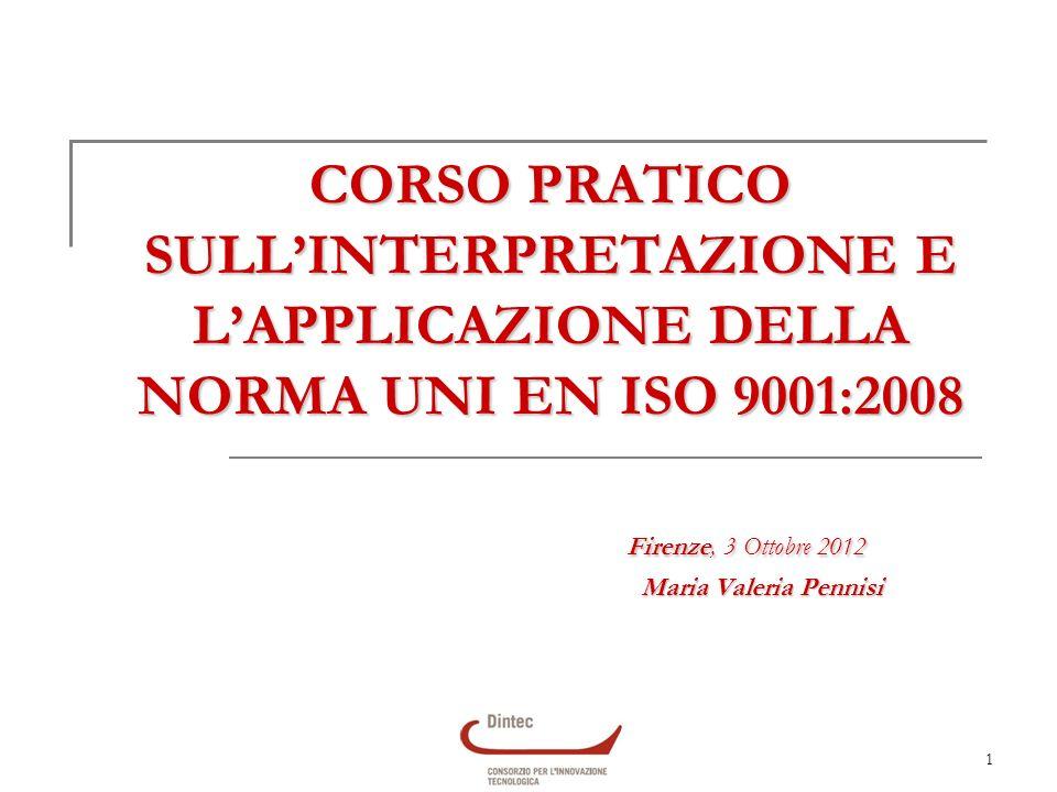 1 CORSO PRATICO SULLINTERPRETAZIONE E LAPPLICAZIONE DELLA NORMA UNI EN ISO 9001:2008 Firenze, 3 Ottobre 2012 Maria Valeria Pennisi