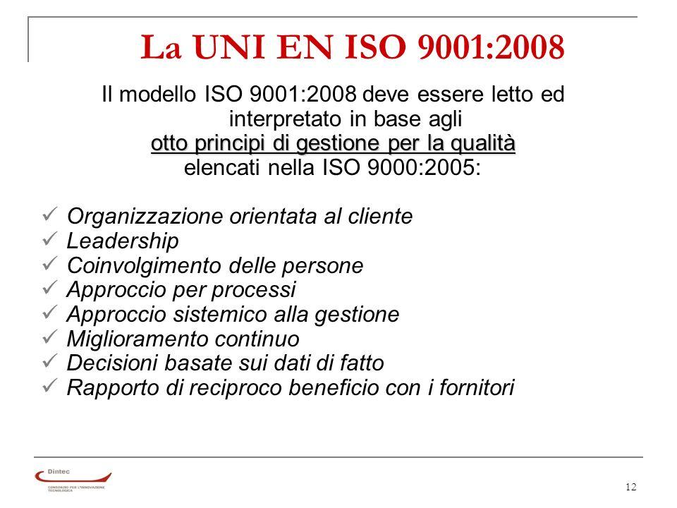 12 La UNI EN ISO 9001:2008 Il modello ISO 9001:2008 deve essere letto ed interpretato in base agli otto principi di gestione per la qualità elencati nella ISO 9000:2005: Organizzazione orientata al cliente Leadership Coinvolgimento delle persone Approccio per processi Approccio sistemico alla gestione Miglioramento continuo Decisioni basate sui dati di fatto Rapporto di reciproco beneficio con i fornitori