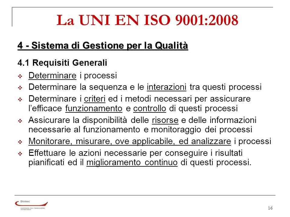 16 La UNI EN ISO 9001:2008 4 - Sistema di Gestione per la Qualità 4.1 Requisiti Generali Determinare i processi Determinare la sequenza e le interazioni tra questi processi Determinare i criteri ed i metodi necessari per assicurare lefficace funzionamento e controllo di questi processi Assicurare la disponibilità delle risorse e delle informazioni necessarie al funzionamento e monitoraggio dei processi Monitorare, misurare, ove applicabile, ed analizzare i processi Effettuare le azioni necessarie per conseguire i risultati pianificati ed il miglioramento continuo di questi processi.