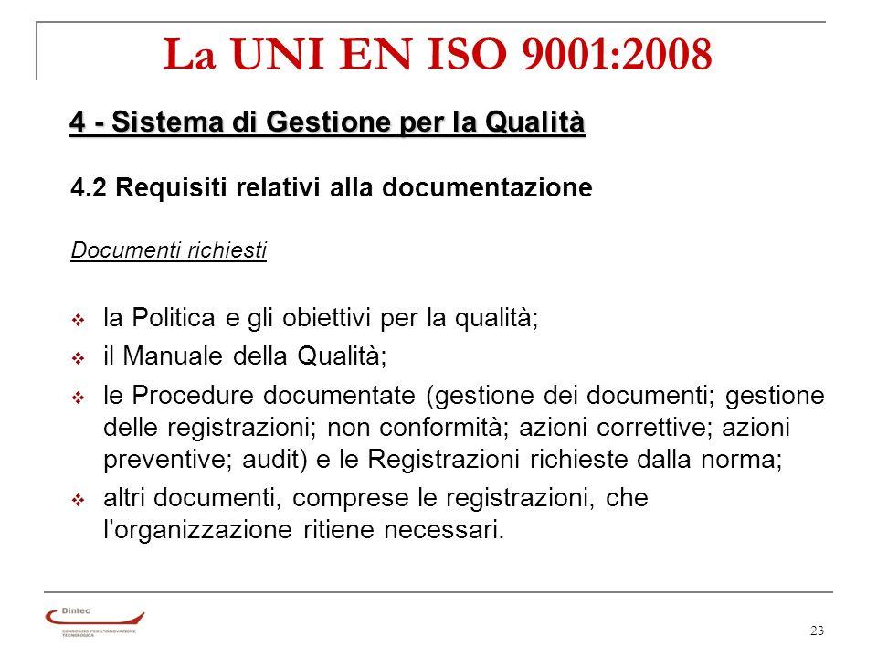 23 La UNI EN ISO 9001:2008 4.2 Requisiti relativi alla documentazione Documenti richiesti la Politica e gli obiettivi per la qualità; il Manuale della Qualità; le Procedure documentate (gestione dei documenti; gestione delle registrazioni; non conformità; azioni correttive; azioni preventive; audit) e le Registrazioni richieste dalla norma; altri documenti, comprese le registrazioni, che lorganizzazione ritiene necessari.