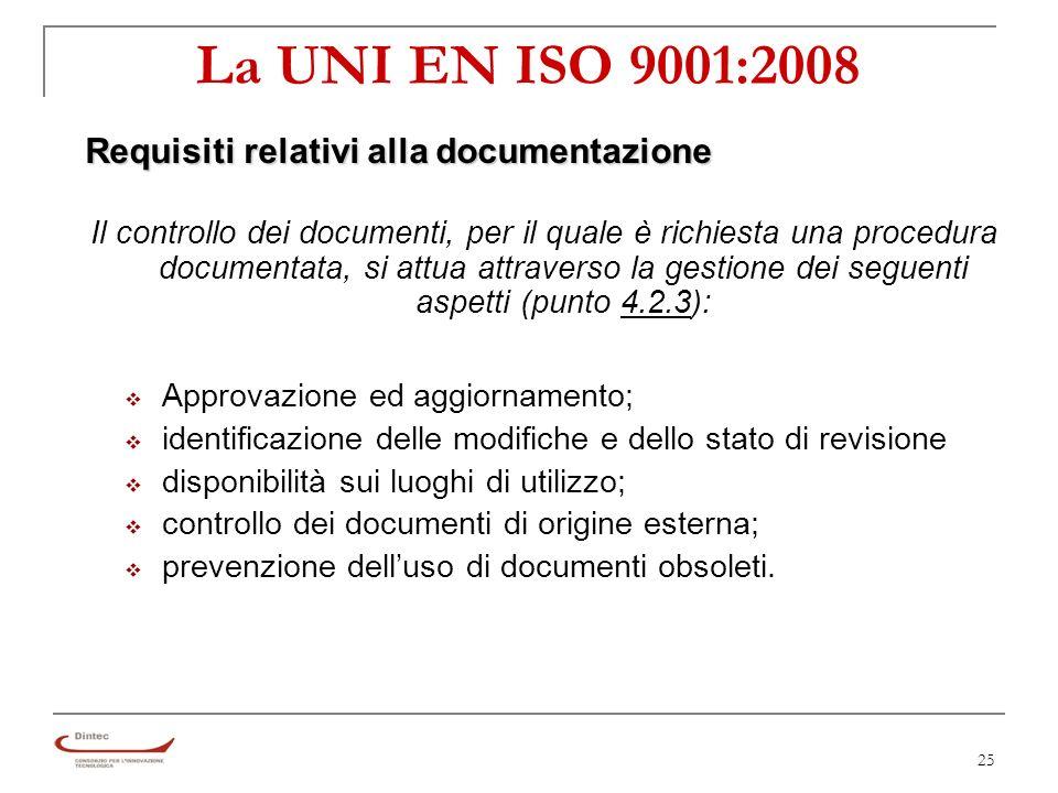25 La UNI EN ISO 9001:2008 Requisiti relativi alla documentazione Il controllo dei documenti, per il quale è richiesta una procedura documentata, si attua attraverso la gestione dei seguenti aspetti (punto 4.2.3): Approvazione ed aggiornamento; identificazione delle modifiche e dello stato di revisione disponibilità sui luoghi di utilizzo; controllo dei documenti di origine esterna; prevenzione delluso di documenti obsoleti.